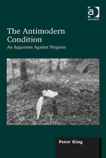 The Antimodern Condition : An Argument Against Progress - Peter King