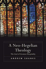 A Neo-Hegelian Theology : The God of Greatest Hospitality - Andrew Shanks