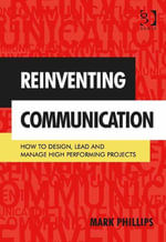 Reinventing Communication : How to Design, Lead and Manage High Performing Projects - Mark Phillips