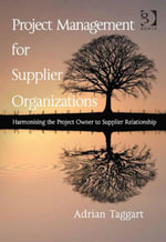 Project Management for Supplier Organizations : Harmonising the Project Owner to Supplier Relationship - Adrian Taggart