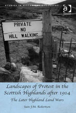 Landscapes of Protest in the Scottish Highlands after 1914 : The Later Highland Land Wars - Iain J M, Dr Robertson
