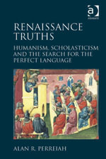 Renaissance Truths : Humanism, Scholasticism and the Search for the Perfect Language - Alan R. Perreiah