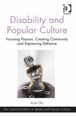 Disability and Popular Culture : Focusing Passion, Creating Community and Expressing Defiance - Katie Ellis
