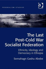 The Last Post-Cold War Socialist Federation : Ethnicity, Ideology and Democracy in Ethiopia - Semahagn Gashu Abebe