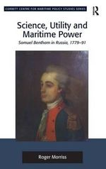 Science, Utility and Maritime Power : Samuel Bentham in Russia, 1779-91 - Roger Morriss