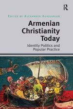 Armenian Christianity Today : Identity Politics and Popular Practice