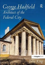 George Hadfield : Architect of the Federal City - Julia King