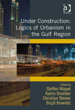Under Construction : Logics of Urbanism in the Gulf Region