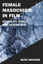 Female Masochism in Film : Sexuality, Ethics and Aesthetics - Ruth McPhee