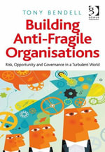 Building Anti-Fragile Organisations : Risk, Opportunity and Governance in a Turbulent World - Tony Bendell