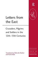 Letters from the East : Crusaders, Pilgrims and Settlers in the 12th-13th Centuries