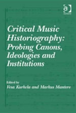 Critical Music Historiography : Probing Canons, Ideologies and Institutions
