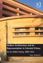 Modern Architecture and its Representation in Colonial Eritrea : An In-visible Colony, 1890-1941 - Sean, Dr Anderson