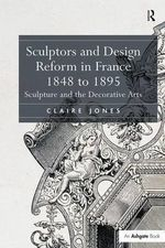Sculptors and Design Reform in France, 1848 to 1895 : Sculpture and the Decorative Arts - Claire Jones