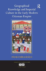 Geographical Knowledge and Imperial Culture in the Early Modern Ottoman Empire - Pinar Emiralioglu