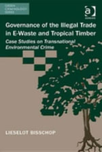 Governance of the Illegal Trade in E-Waste and Tropical Timber : Case Studies on Transnational Environmental Crime - Lieselot Bisschop