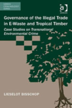 Governance of the Illegal Trade in E-Waste and Tropical Timber : Case Studies on Transnational Environmental Crime - Lieselot, Ms Bisschop