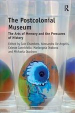 The Postcolonial Museum : The Arts of Memory and the Pressures of History