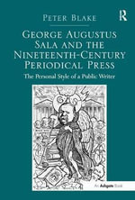 George Augustus Sala and the Nineteenth-Century Periodical Press : The Personal Style of a Public Writer - Dr. Peter Blake
