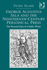 George Augustus Sala and the Nineteenth-Century Periodical Press : The Personal Style of a Public Writer - Peter, Dr Blake