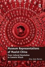 Museum Representations of Maoist China : From Cultural Revolution to Commie Kitsch - Amy Jane Barnes