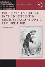 Performing Authorship in the Nineteenth-Century Transatlantic Lecture Tour : In Person - Amanda Adams