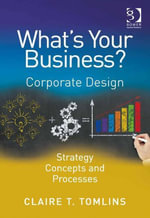 What's Your Business? : Corporate Design Strategy Concepts and Processes - Claire T. Tomlins