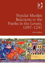Popular Muslim Reactions to the Franks in the Levant, 1097-1291 - Alex Mallett