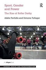 Sport, Gender and Power : The Rise of Roller Derby - Adele Pavlidis