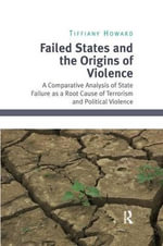 Failed States and the Origins of Violence : A Comparative Analysis of State Failure as a Root Cause of Terrorism and Political Violence - Tiffiany Howard