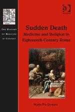 Sudden Death : Medicine and Religion in Eighteenth-Century Rome - Maria Pia Donato