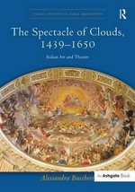 The Spectacle of Clouds, 1439-1650 : Italian Art and Theatre - Alessandra Buccheri
