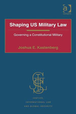Shaping US Military Law : Governing a Constitutional Military - Joshua E. Kastenberg