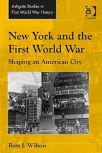 New York and the First World War : Shaping an American City - Ross J. Wilson