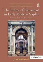 The Ethics of Ornament in Early Modern Naples : Fashioning the Certosa Di San Martino - J. Nicholas Napoli