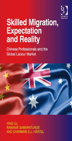 Skilled Migration, Expectation and Reality : Chinese Professionals and the Global Labour Market - Ramanie, Dr Samaratunge