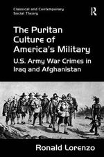 The Puritan Culture of America's Military : US Army War Crimes in Iraq and Afghanistan - Ronald Lorenzo