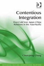 Contentious Integration : Post-Cold War Japan-China Relations in the Asia-Pacific - Chien-peng Chung