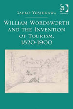 William Wordsworth and the Invention of Tourism, 1820-1900 - Saeko Yoshikawa