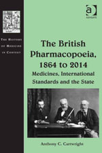 The British Pharmacopoeia, 1864 to 2014 : Medicines, International Standards and the State - Anthony C, Mr Cartwright