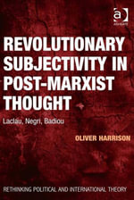 Revolutionary Subjectivity in Post-Marxist Thought : Laclau, Negri, Badiou - Oliver Harrison