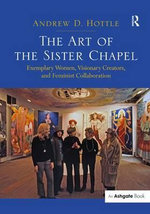 The Art of the Sister Chapel : Exemplary Women, Visionary Creators, and Feminist Collaboration - Andrew D. Hottle