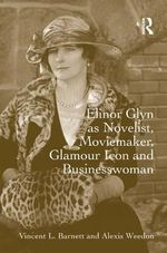 Elinor Glyn as Novelist, Moviemaker, Glamour Icon and Businesswoman - Vincent L. Barnett