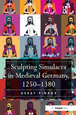 Sculpting Simulacra in Medieval Germany, 1250-1380 - Assaf Pinkus