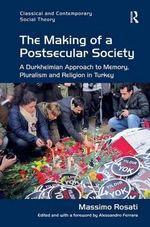 The Making of a Postsecular Society : A Durkheimian Approach to Memory, Pluralism and Religion in Turkey - Massimo Rosati