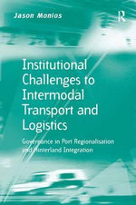 Institutional Challenges to Intermodal Transport and Logistics : Governance in Port Regionalisation and Hinterland Integration - Jason Monios