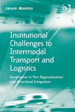 Institutional Challenges to Intermodal Transport and Logistics : Governance in Port Regionalisation and Hinterland Integration - Jason, Dr Monios