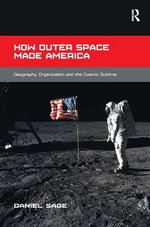 How Outer Space Made America : Geography, Organization and the Cosmic Sublime - Daniel D. Sage
