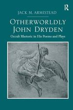 Otherworldly John Dryden : Occult Rhetoric in His Poems and Plays - Jack M. Armistead