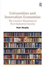 Universities and Innovation Economies : The Creative Wasteland of Post-Industrial Society - Professor Peter Murphy